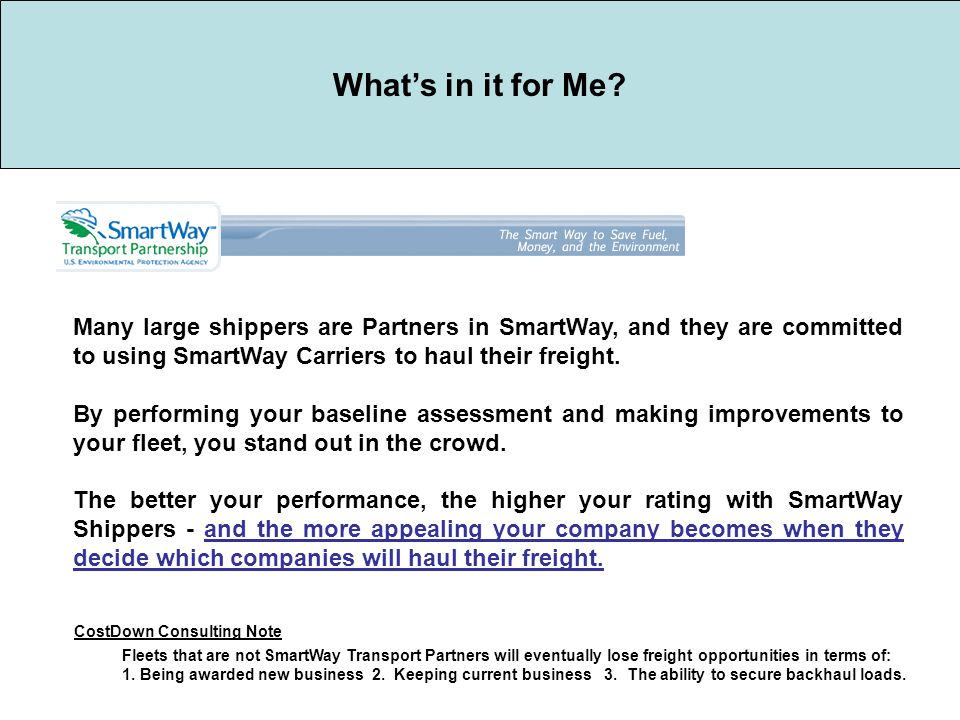 What's in it for Me? Many large shippers are Partners in SmartWay, and they are committed to using SmartWay Carriers to haul their freight. By perform