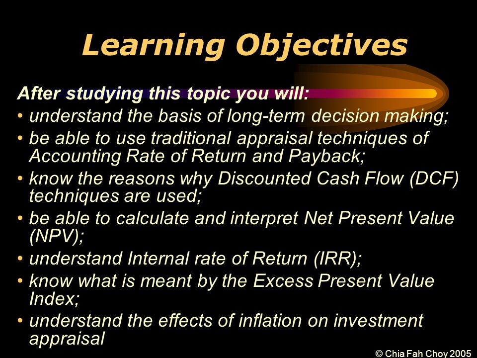 © Chia Fah Choy 2005 Learning Objectives After studying this topic you will: understand the basis of long-term decision making; be able to use traditional appraisal techniques of Accounting Rate of Return and Payback; know the reasons why Discounted Cash Flow (DCF) techniques are used; be able to calculate and interpret Net Present Value (NPV); understand Internal rate of Return (IRR); know what is meant by the Excess Present Value Index; understand the effects of inflation on investment appraisal