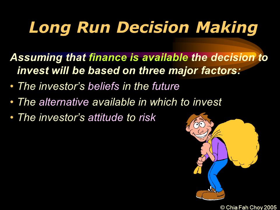 © Chia Fah Choy 2005 Long Run Decision Making Assuming that finance is available the decision to invest will be based on three major factors: The investor's beliefs in the future The alternative available in which to invest The investor's attitude to risk