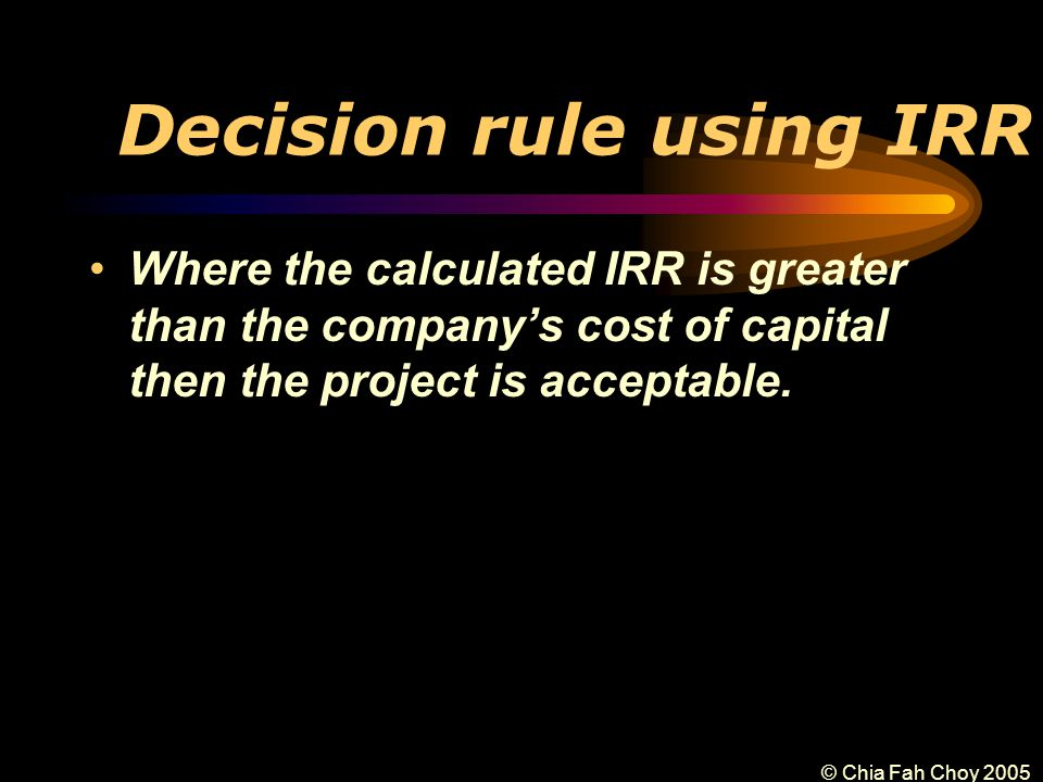 © Chia Fah Choy 2005 Decision rule using IRR Where the calculated IRR is greater than the company's cost of capital then the project is acceptable.