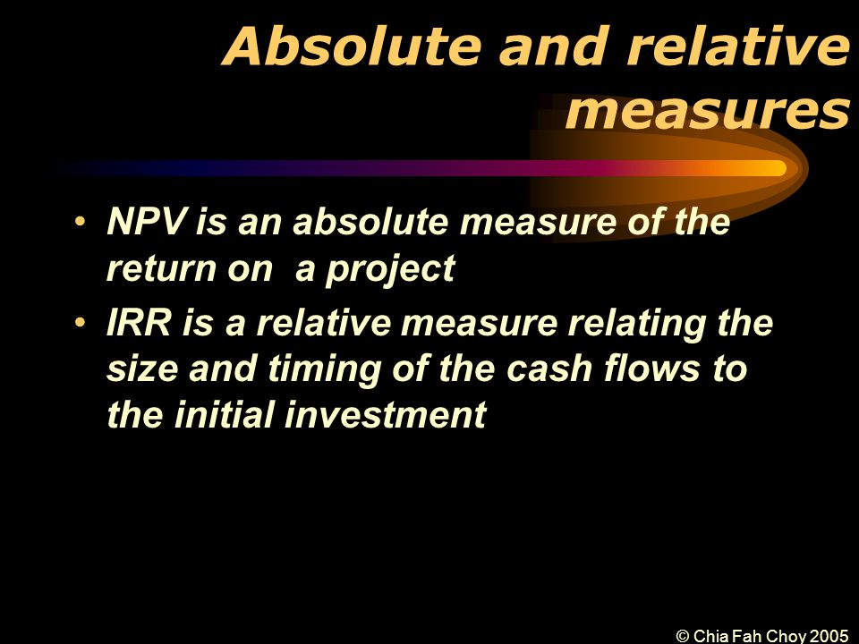 © Chia Fah Choy 2005 Absolute and relative measures NPV is an absolute measure of the return on a project IRR is a relative measure relating the size and timing of the cash flows to the initial investment