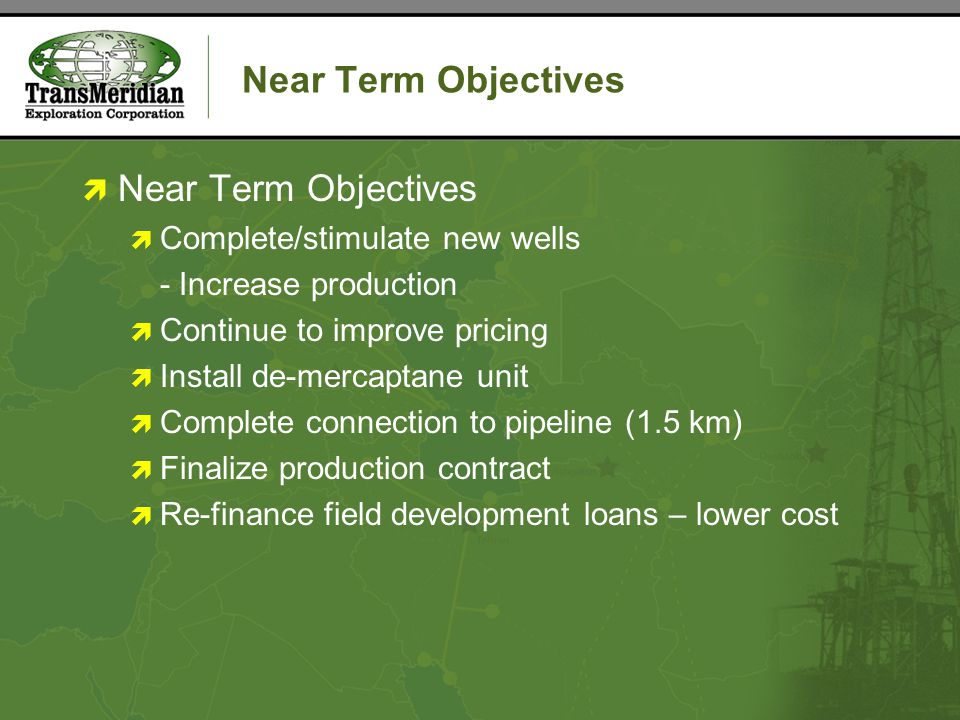Near Term Objectives  Near Term Objectives  Complete/stimulate new wells - Increase production  Continue to improve pricing  Install de-mercaptane unit  Complete connection to pipeline (1.5 km)  Finalize production contract  Re-finance field development loans – lower cost