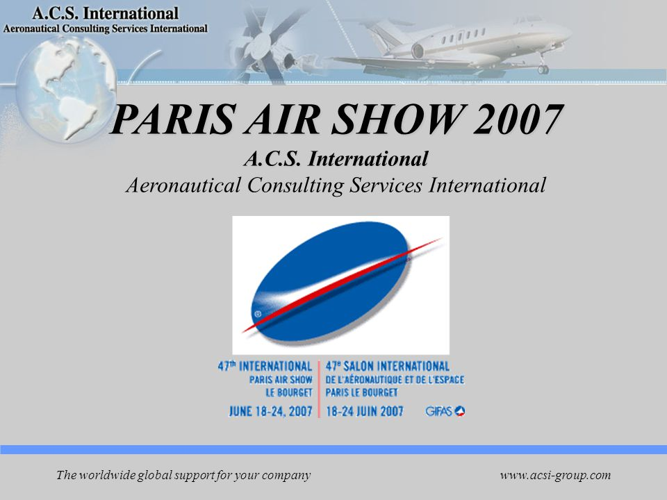 www.acsi-group.com The worldwide global support for your company Developing new business opportunities Giving you advantages to introduce your company on the PARIS AIR SHOW 2007 PARIS AIR SHOW 2007 ACSI is using its International key decision makers network to Open you new strategic contacts and be placed on new programs One of the most successful aerospace show * All main aerospace companies in one place * Only 5 days to find out next customers … to have a chance to meet with key people … We support you …
