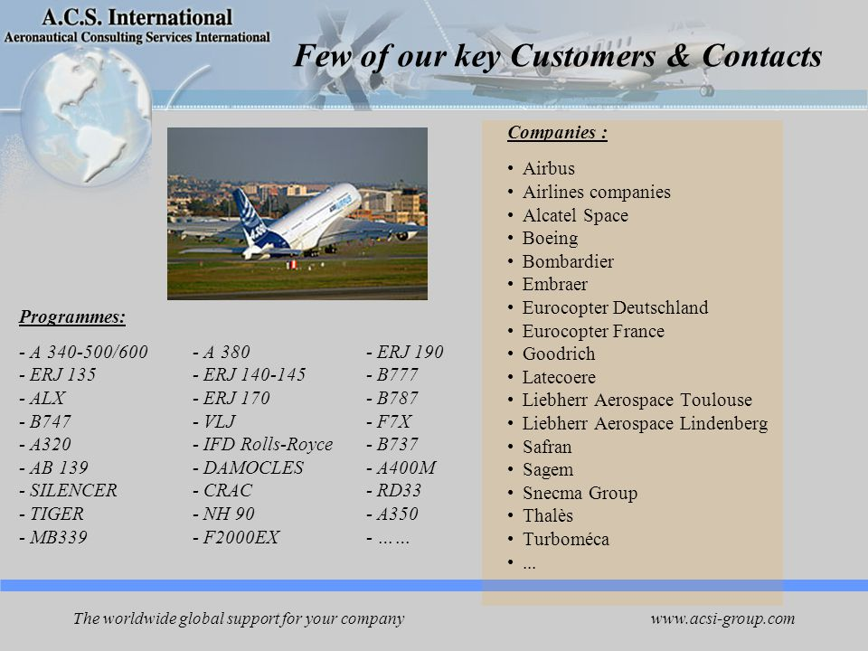 www.acsi-group.com The worldwide global support for your company Few of our key Customers & Contacts Programmes: - A 340-500/600- A 380- ERJ 190 - ERJ 135- ERJ 140-145 - B777 - ALX- ERJ 170- B787 - B747- VLJ- F7X - A320- IFD Rolls-Royce- B737 - AB 139- DAMOCLES- A400M - SILENCER- CRAC- RD33 - TIGER- NH 90- A350 - MB339- F2000EX- …… Companies : Airbus Airlines companies Alcatel Space Boeing Bombardier Embraer Eurocopter Deutschland Eurocopter France Goodrich Latecoere Liebherr Aerospace Toulouse Liebherr Aerospace Lindenberg Safran Sagem Snecma Group Thalès Turboméca...