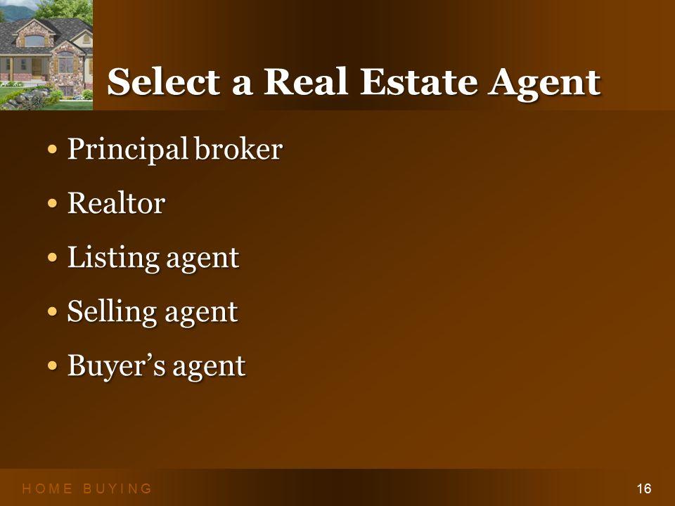 H O M E B U Y I N G16 Select a Real Estate Agent Principal broker Principal broker Realtor Realtor Listing agent Listing agent Selling agent Selling agent Buyer's agent Buyer's agent Principal broker Principal broker Realtor Realtor Listing agent Listing agent Selling agent Selling agent Buyer's agent Buyer's agent