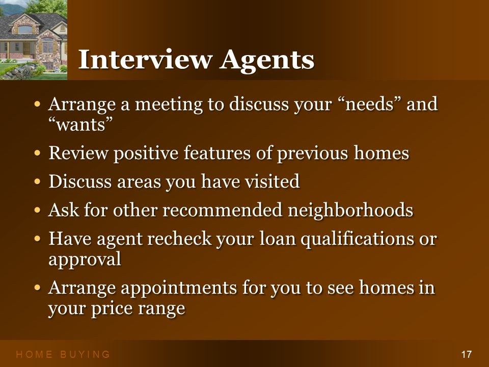 H O M E B U Y I N G17 Interview Agents Arrange a meeting to discuss your needs and wants Arrange a meeting to discuss your needs and wants Review positive features of previous homes Review positive features of previous homes Discuss areas you have visited Discuss areas you have visited Ask for other recommended neighborhoods Ask for other recommended neighborhoods Have agent recheck your loan qualifications or approval Have agent recheck your loan qualifications or approval Arrange appointments for you to see homes in your price range Arrange appointments for you to see homes in your price range Arrange a meeting to discuss your needs and wants Arrange a meeting to discuss your needs and wants Review positive features of previous homes Review positive features of previous homes Discuss areas you have visited Discuss areas you have visited Ask for other recommended neighborhoods Ask for other recommended neighborhoods Have agent recheck your loan qualifications or approval Have agent recheck your loan qualifications or approval Arrange appointments for you to see homes in your price range Arrange appointments for you to see homes in your price range