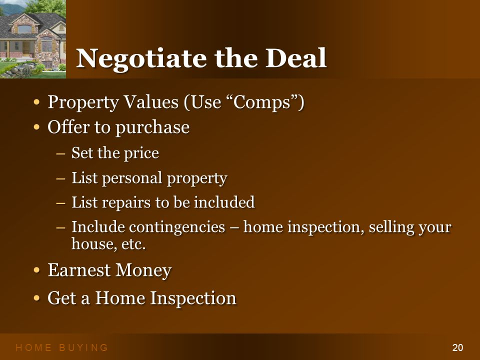 H O M E B U Y I N G20 Negotiate the Deal Property Values (Use Comps ) Property Values (Use Comps ) Offer to purchase Offer to purchase – Set the price – List personal property – List repairs to be included – Include contingencies – home inspection, selling your house, etc.