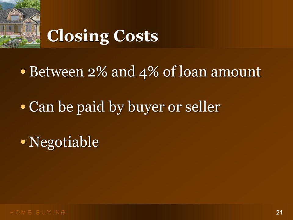 H O M E B U Y I N G21 Closing Costs Between 2% and 4% of loan amount Between 2% and 4% of loan amount Can be paid by buyer or seller Can be paid by buyer or seller Negotiable Negotiable Between 2% and 4% of loan amount Between 2% and 4% of loan amount Can be paid by buyer or seller Can be paid by buyer or seller Negotiable Negotiable