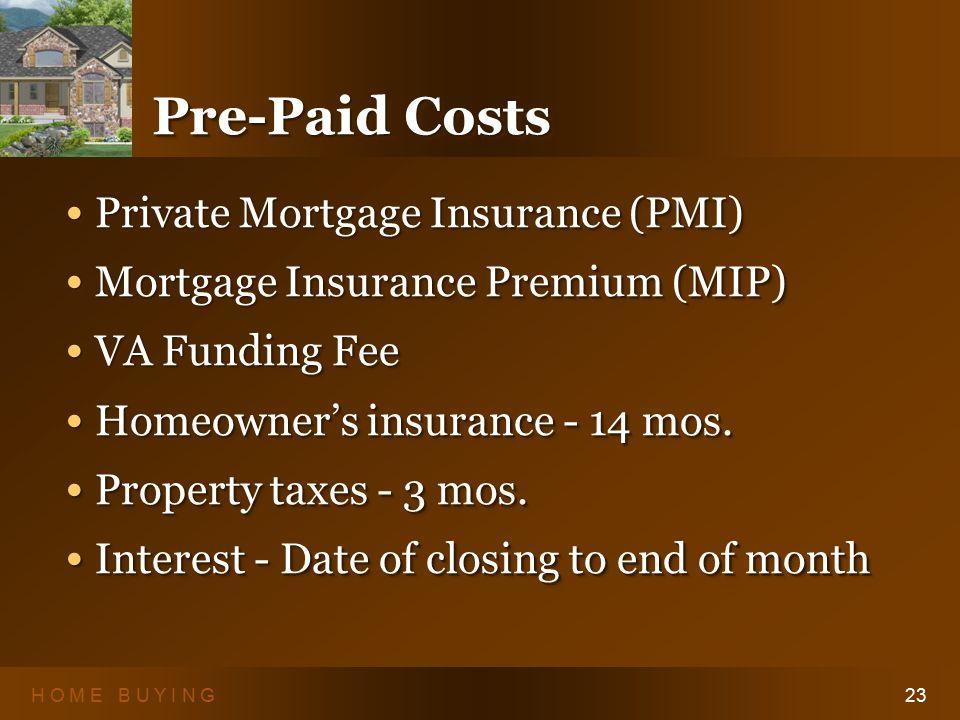 H O M E B U Y I N G23 Pre-Paid Costs Private Mortgage Insurance (PMI) Private Mortgage Insurance (PMI) Mortgage Insurance Premium (MIP) Mortgage Insurance Premium (MIP) VA Funding Fee VA Funding Fee Homeowner's insurance - 14 mos.