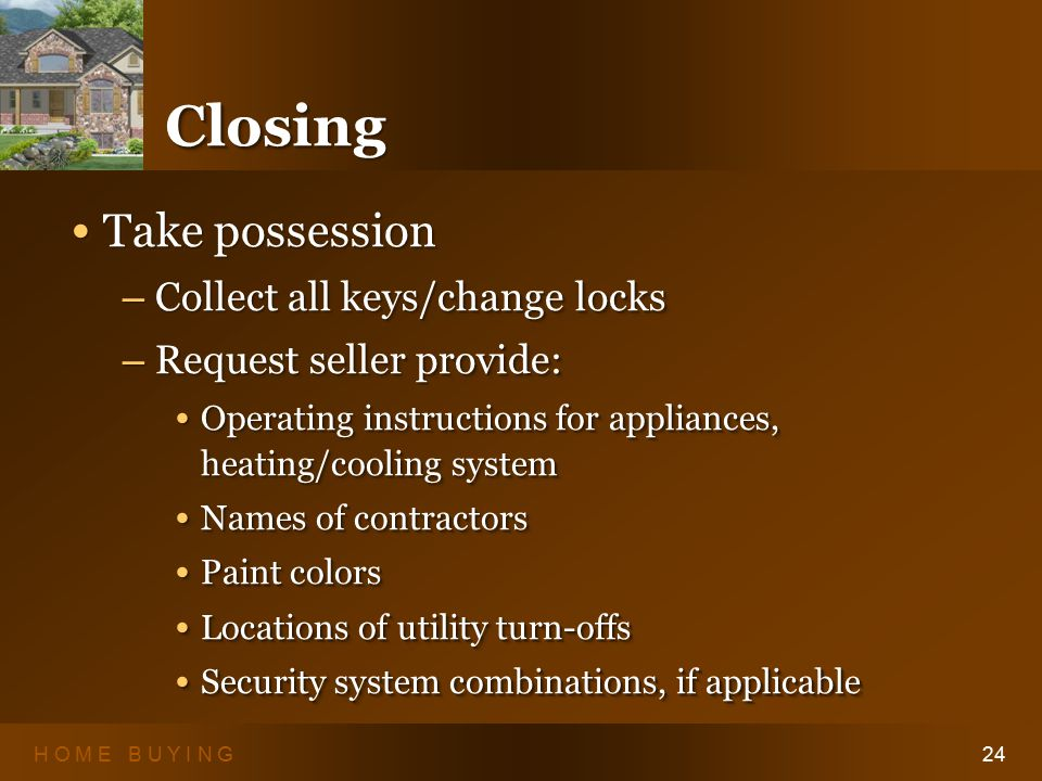 H O M E B U Y I N G24 ClosingClosing Take possession Take possession – Collect all keys/change locks – Request seller provide: Operating instructions for appliances, heating/cooling system Operating instructions for appliances, heating/cooling system Names of contractors Names of contractors Paint colors Paint colors Locations of utility turn-offs Locations of utility turn-offs Security system combinations, if applicable Security system combinations, if applicable Take possession Take possession – Collect all keys/change locks – Request seller provide: Operating instructions for appliances, heating/cooling system Operating instructions for appliances, heating/cooling system Names of contractors Names of contractors Paint colors Paint colors Locations of utility turn-offs Locations of utility turn-offs Security system combinations, if applicable Security system combinations, if applicable