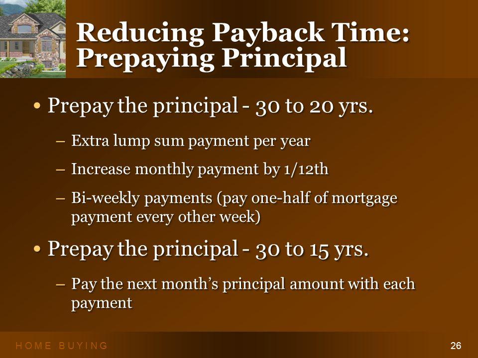 H O M E B U Y I N G26 Reducing Payback Time: Prepaying Principal Prepay the principal - 30 to 20 yrs.