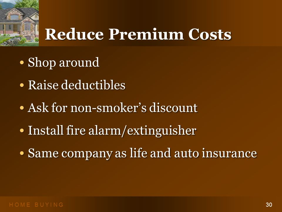 H O M E B U Y I N G30 Reduce Premium Costs Shop around Shop around Raise deductibles Raise deductibles Ask for non-smoker's discount Ask for non-smoker's discount Install fire alarm/extinguisher Install fire alarm/extinguisher Same company as life and auto insurance Same company as life and auto insurance Shop around Shop around Raise deductibles Raise deductibles Ask for non-smoker's discount Ask for non-smoker's discount Install fire alarm/extinguisher Install fire alarm/extinguisher Same company as life and auto insurance Same company as life and auto insurance