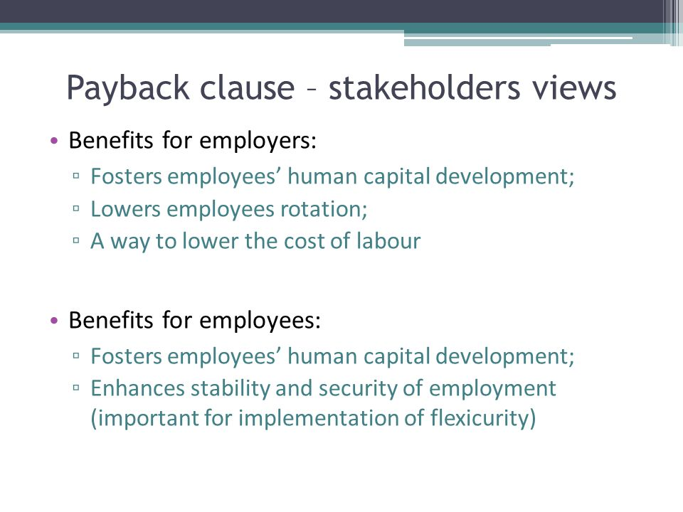Payback clause – stakeholders views Benefits for employers: ▫ Fosters employees' human capital development; ▫ Lowers employees rotation; ▫ A way to lo
