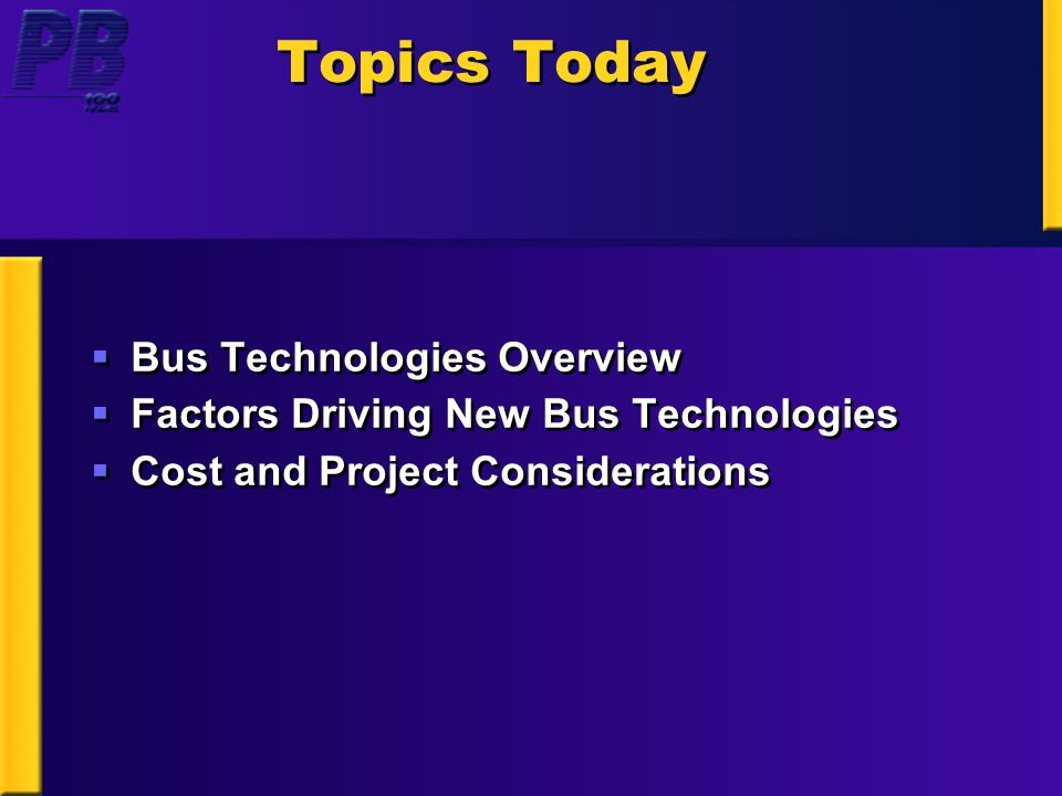 Topics Today  Bus Technologies Overview  Factors Driving New Bus Technologies  Cost and Project Considerations  Bus Technologies Overview  Factors Driving New Bus Technologies  Cost and Project Considerations