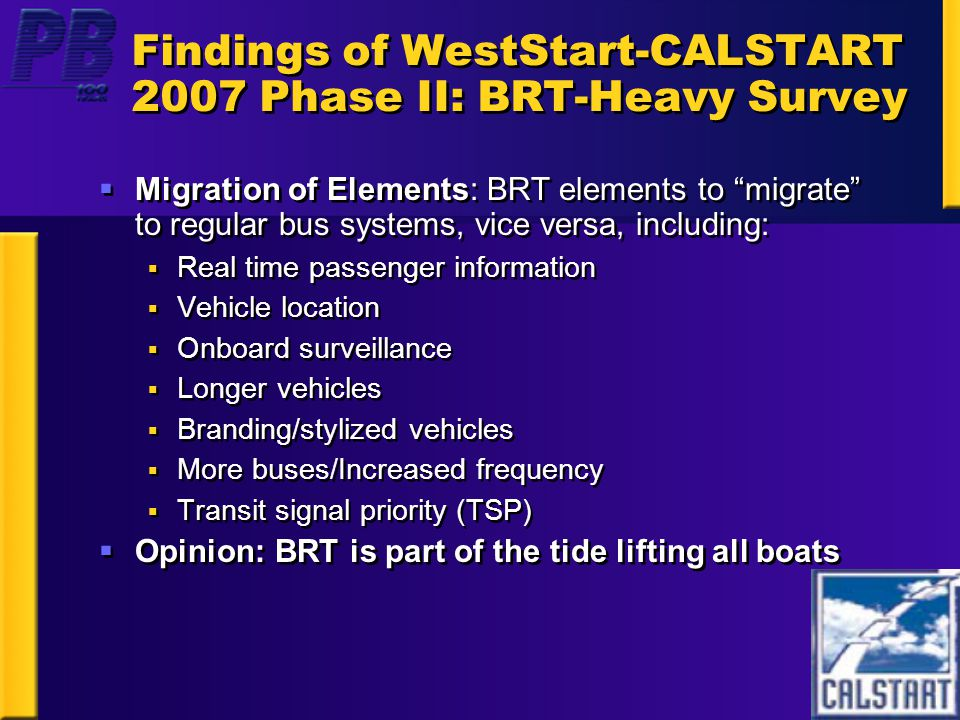 Findings of WestStart-CALSTART 2007 Phase II: BRT-Heavy Survey  Migration of Elements: BRT elements to migrate to regular bus systems, vice versa, including:  Real time passenger information  Vehicle location  Onboard surveillance  Longer vehicles  Branding/stylized vehicles  More buses/Increased frequency  Transit signal priority (TSP)  Opinion: BRT is part of the tide lifting all boats  Migration of Elements: BRT elements to migrate to regular bus systems, vice versa, including:  Real time passenger information  Vehicle location  Onboard surveillance  Longer vehicles  Branding/stylized vehicles  More buses/Increased frequency  Transit signal priority (TSP)  Opinion: BRT is part of the tide lifting all boats