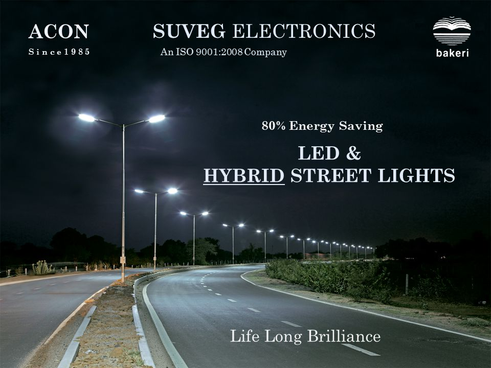 LED & HYBRID STREET LIGHTS SUVEG ELECTRONICS An ISO 9001:2008 Company Life Long Brilliance A C ON S i n c e 1 9 8 5 80% Energy Saving