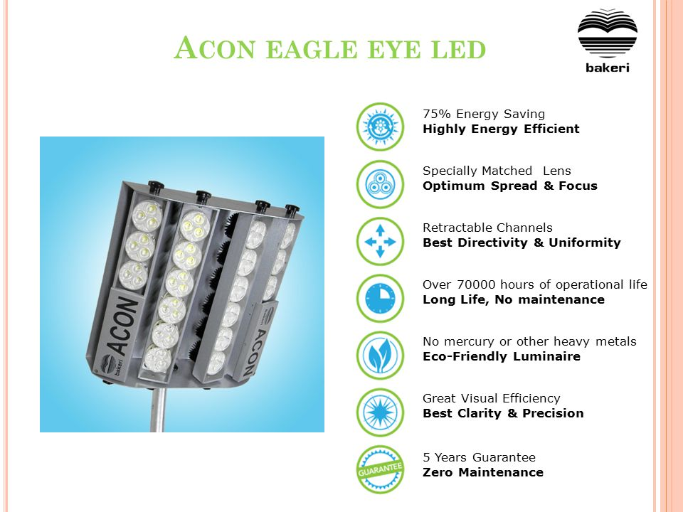 A CON EAGLE EYE LED 75% Energy Saving Highly Energy Efficient Specially Matched Lens Optimum Spread & Focus Retractable Channels Best Directivity & Uniformity Over 70000 hours of operational life Long Life, No maintenance No mercury or other heavy metals Eco-Friendly Luminaire Great Visual Efficiency Best Clarity & Precision 5 Years Guarantee Zero Maintenance