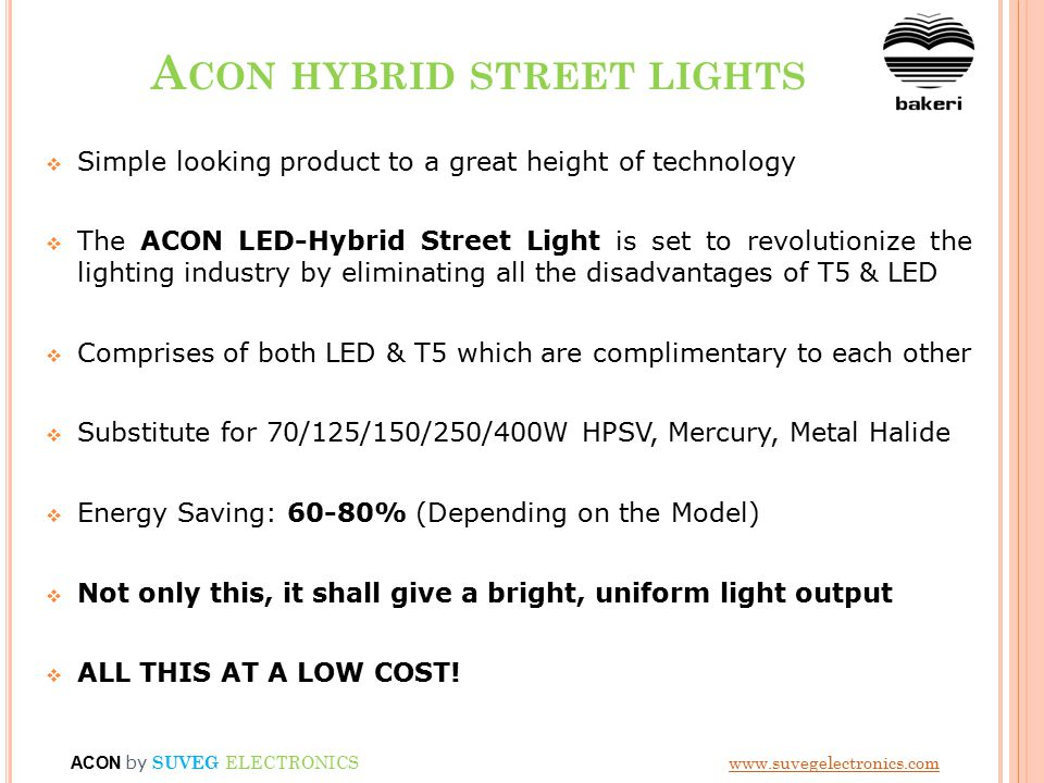 A CON HYBRID STREET LIGHTS  Simple looking product to a great height of technology  The ACON LED-Hybrid Street Light is set to revolutionize the lighting industry by eliminating all the disadvantages of T5 & LED  Comprises of both LED & T5 which are complimentary to each other  Substitute for 70/125/150/250/400W HPSV, Mercury, Metal Halide  Energy Saving: 60-80% (Depending on the Model)  Not only this, it shall give a bright, uniform light output  ALL THIS AT A LOW COST.