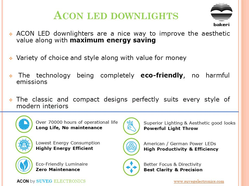 A CON LED DOWNLIGHTS  ACON LED downlighters are a nice way to improve the aesthetic value along with maximum energy saving  Variety of choice and style along with value for money  The technology being completely eco-friendly, no harmful emissions  The classic and compact designs perfectly suits every style of modern interiors Over 70000 hours of operational life Long Life, No maintenance Lowest Energy Consumption Highly Energy Efficient Eco-Friendly Luminaire Zero Maintenance Superior Lighting & Aesthetic good looks Powerful Light Throw American / German Power LEDs High Productivity & Efficiency Better Focus & Directivity Best Clarity & Precision ACON by SUVEG ELECTRONICS www.suvegelectronics.comwww.suvegelectronics.com