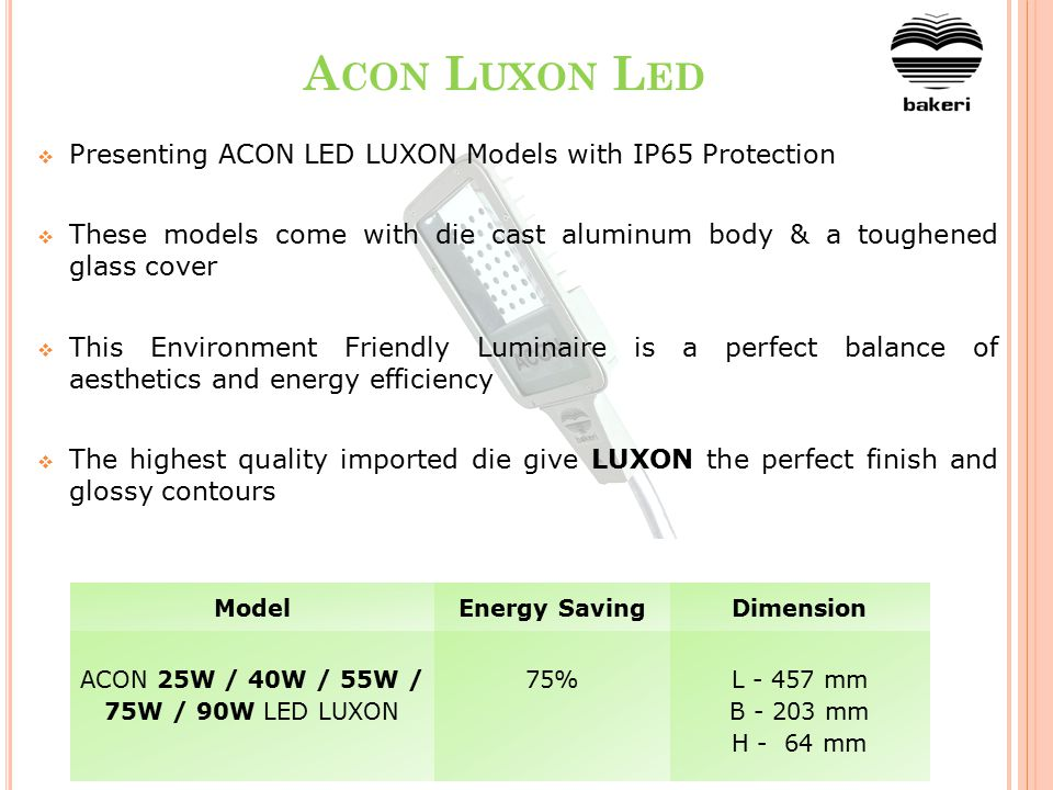 A CON L UXON L ED  Presenting ACON LED LUXON Models with IP65 Protection  These models come with die cast aluminum body & a toughened glass cover  This Environment Friendly Luminaire is a perfect balance of aesthetics and energy efficiency  The highest quality imported die give LUXON the perfect finish and glossy contours ModelEnergy SavingDimension ACON 25W / 40W / 55W / 75W / 90W LED LUXON 75%L - 457 mm B - 203 mm H - 64 mm