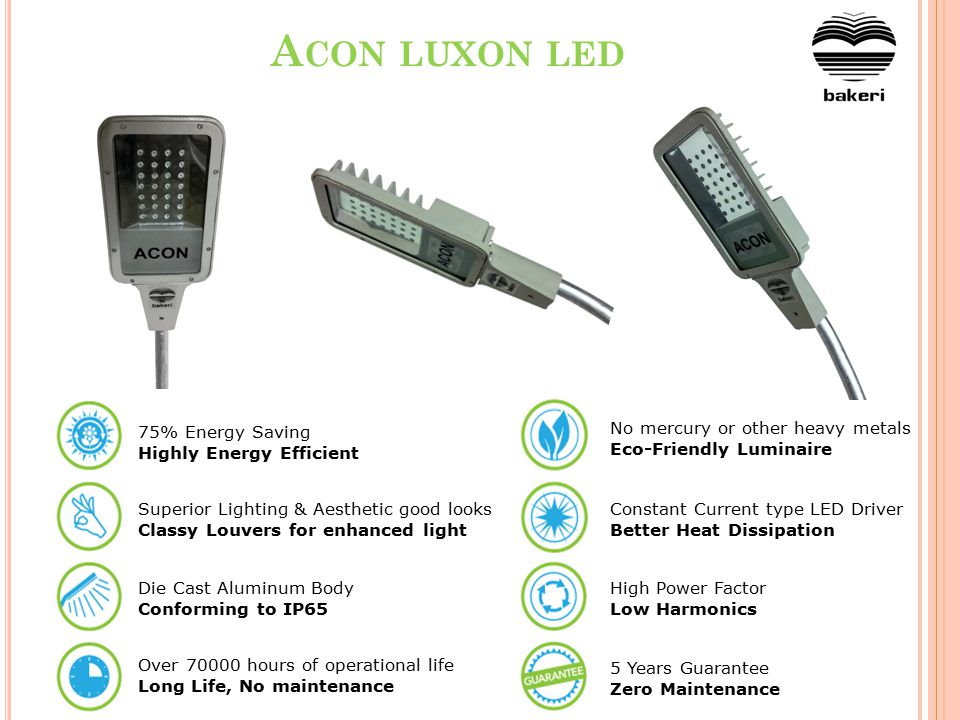 T ECHNICAL SPECIFICATIONS ParameterACON LED LUMINOAdvantages Operating Voltage230 VACMost Durable Mains Frequency50 HzMost Durable Total Circuit Power 25W / 40W / 55W / 75W / 90W Highly Energy Efficient Ingress ProtectionConforming to IP65Toughened Glass Cover LEDs American/European Power LEDs More Light & Life LED Driver circuitConstant current typeLong Life of LEDs Durable Voltage Range 170 – 270 VACMost Durable Constant Current driver efficiency 80%Highly Efficient Casing Extruded Aluminum, with high toughened glass Efficient Heat Dissipation which leads to longer life of LEDs Degree 60 degree(max) x 120 degree(min) Best Uniformity along the road Power factor> 0.95 As per Indian & International Standards Harmonics (THD)< 30% Life> 70,000 HoursLong Life, No Maintenance Guarantee5 YearsFaster Payback