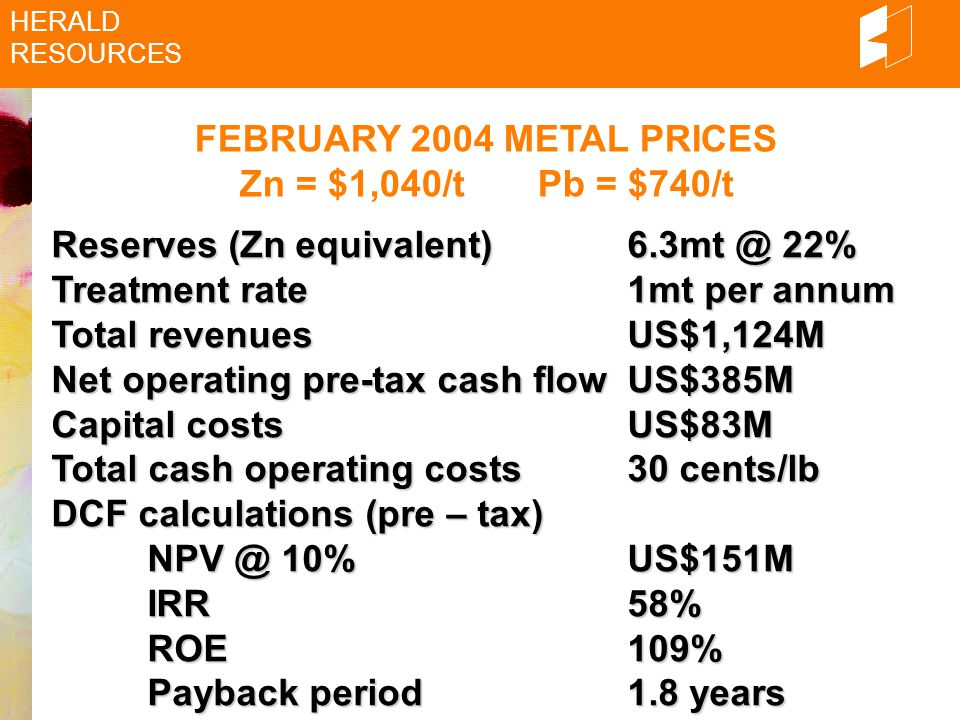 FEBRUARY 2004 METAL PRICES Zn = $1,040/t Pb = $740/t HERALD RESOURCES Reserves (Znequivalent)6.3mt @ 22% Reserves (Zn equivalent)6.3mt @ 22% Treatment rate1mt per annum Total revenuesUS$1,124M Net operating pre-tax cash flowUS$385M Capital costsUS$83M Total cash operating costs30 cents/lb DCF calculations (pre – tax) NPV @ 10%US$151M IRR58% ROE109% Payback period1.8 years