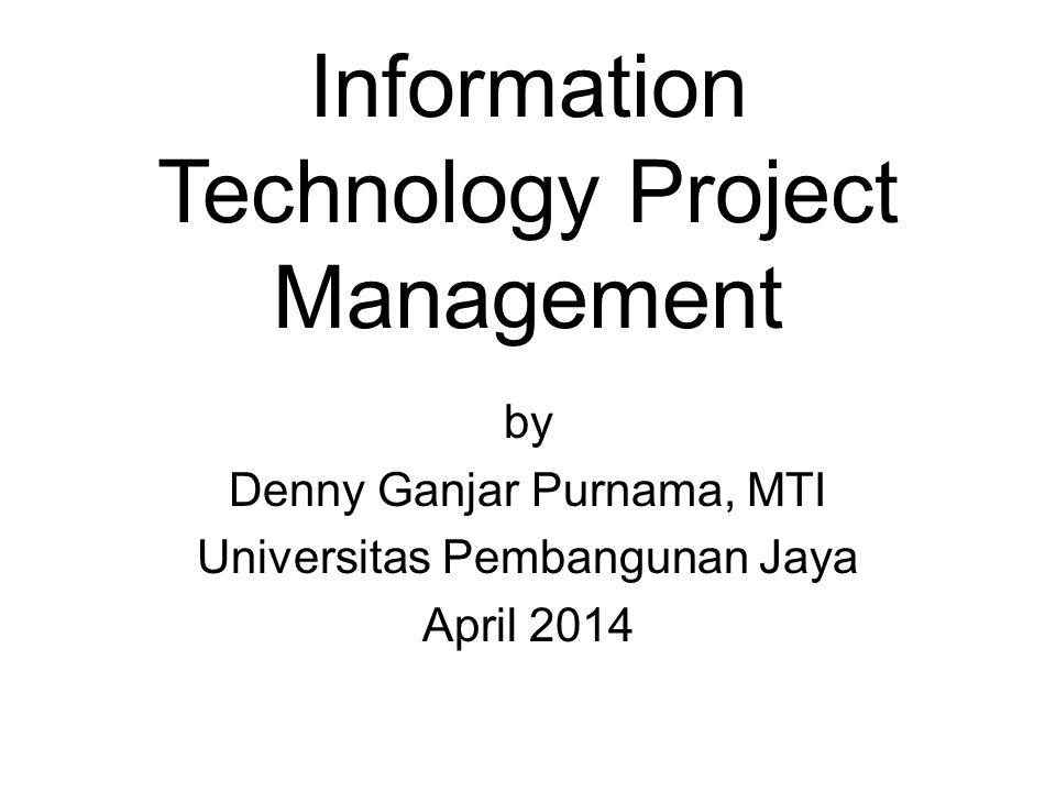 Information Technology Project Management by Denny Ganjar Purnama, MTI Universitas Pembangunan Jaya April 2014