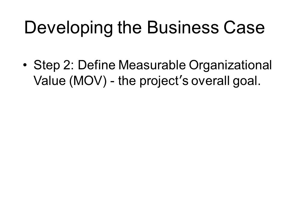Developing the Business Case Step 2: Define Measurable Organizational Value (MOV) - the project ' s overall goal.
