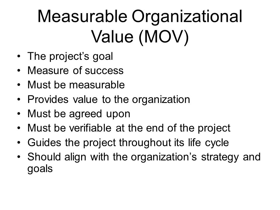 Measurable Organizational Value (MOV) The project's goal Measure of success Must be measurable Provides value to the organization Must be agreed upon