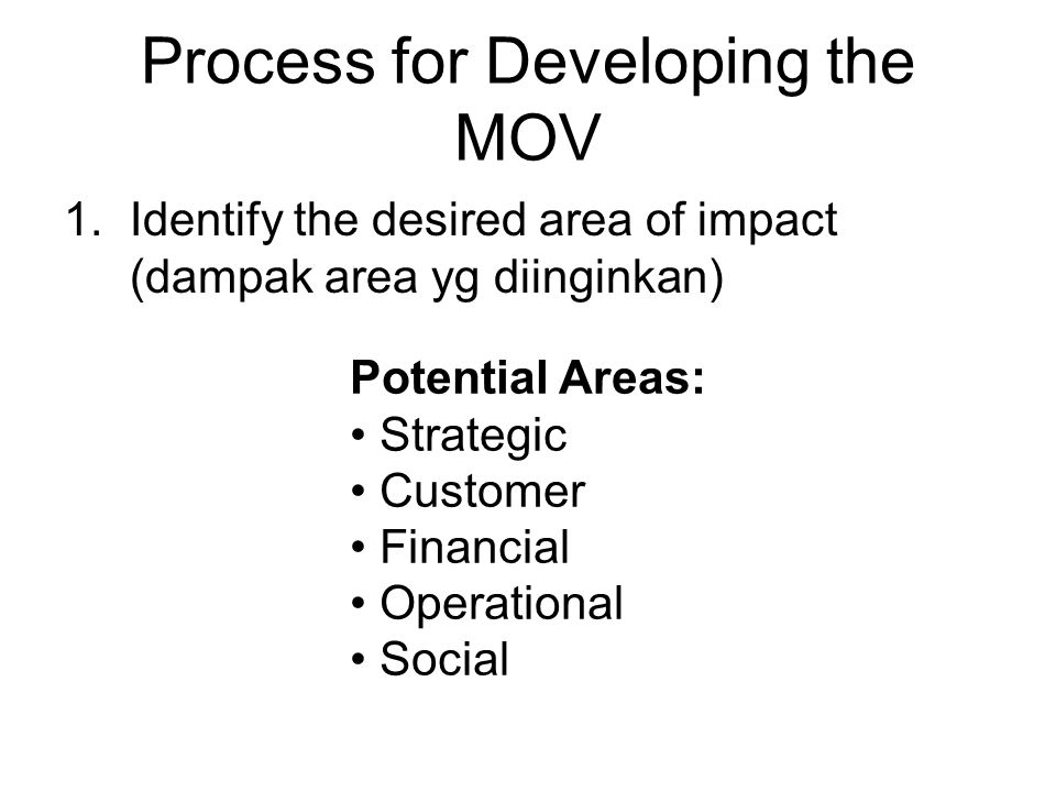 Process for Developing the MOV 1.Identify the desired area of impact (dampak area yg diinginkan) Potential Areas: Strategic Customer Financial Operati