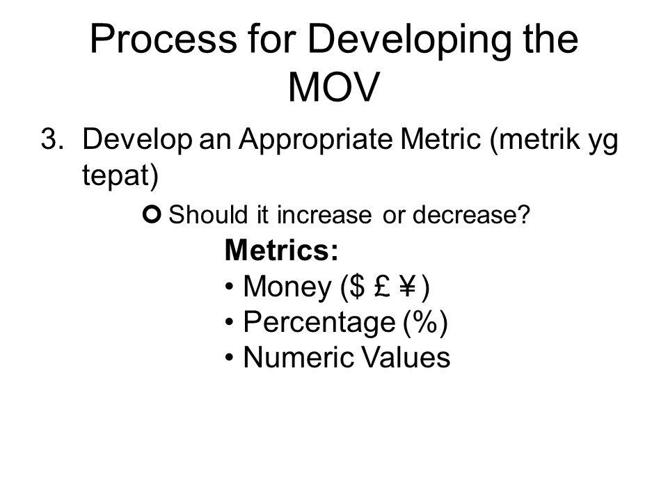 Process for Developing the MOV 3.Develop an Appropriate Metric (metrik yg tepat) Should it increase or decrease? Metrics: Money ($ £ ¥ ) Percentage (%