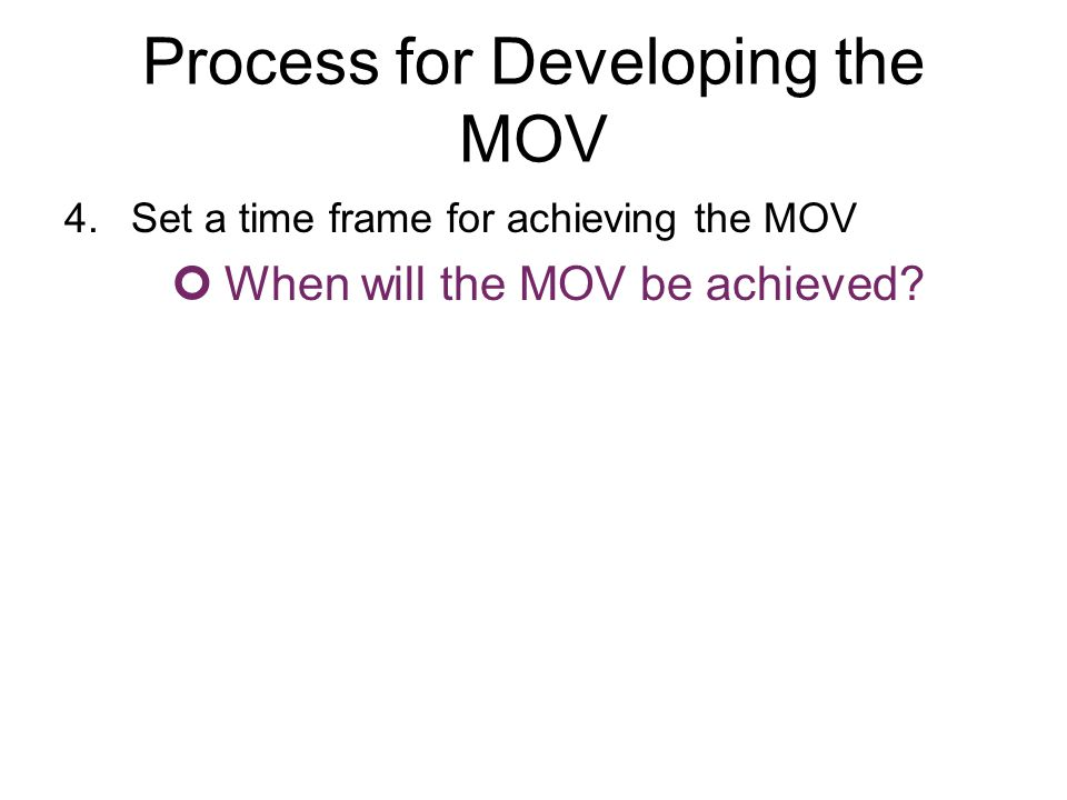 Process for Developing the MOV 4.Set a time frame for achieving the MOV When will the MOV be achieved?