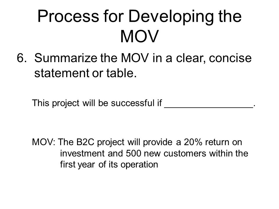Process for Developing the MOV 6.Summarize the MOV in a clear, concise statement or table. MOV: The B2C project will provide a 20% return on investmen