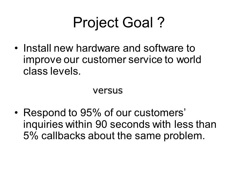 Project Goal ? Install new hardware and software to improve our customer service to world class levels. Respond to 95% of our customers' inquiries wit