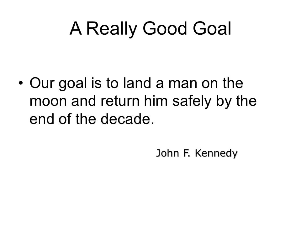 A Really Good Goal Our goal is to land a man on the moon and return him safely by the end of the decade. John F. Kennedy