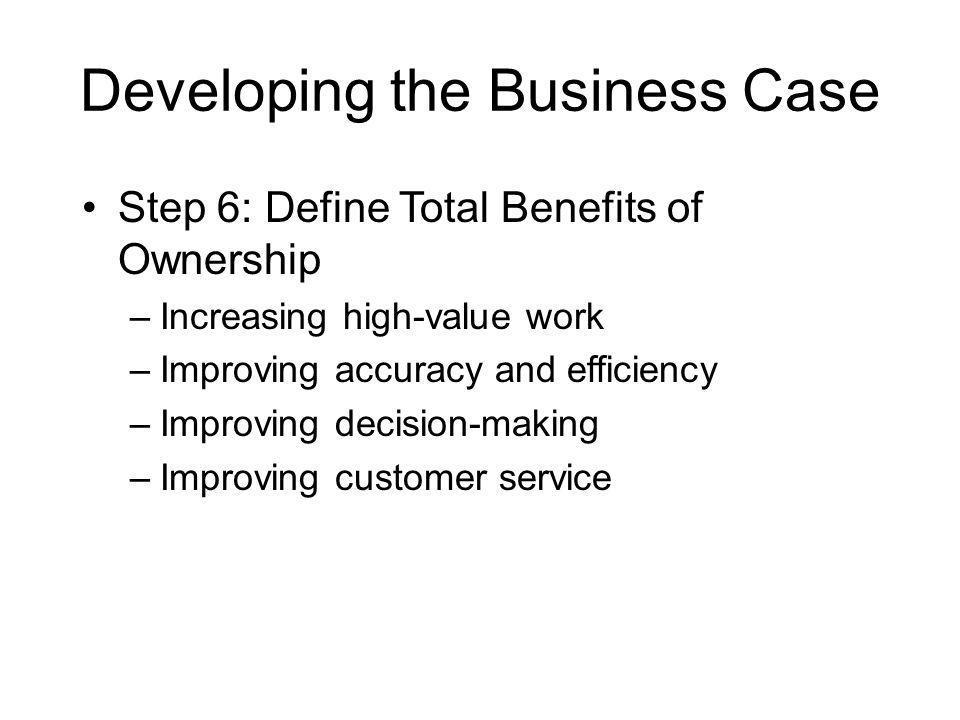Developing the Business Case Step 6: Define Total Benefits of Ownership –Increasing high-value work –Improving accuracy and efficiency –Improving deci