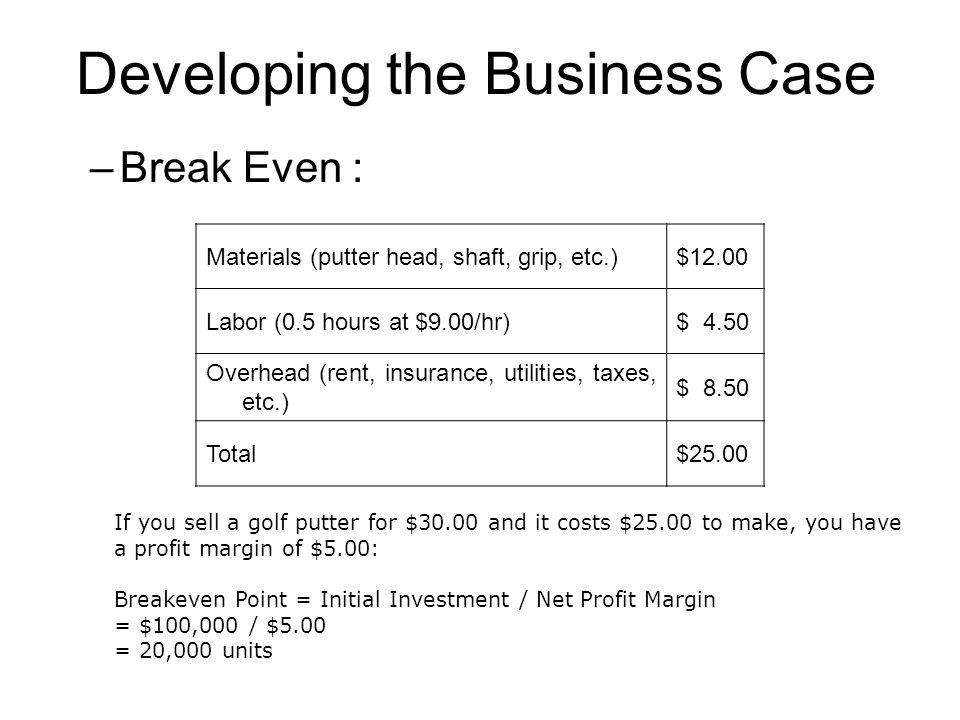 Developing the Business Case –Break Even : Materials (putter head, shaft, grip, etc.)$12.00 Labor (0.5 hours at $9.00/hr)$ 4.50 Overhead (rent, insura