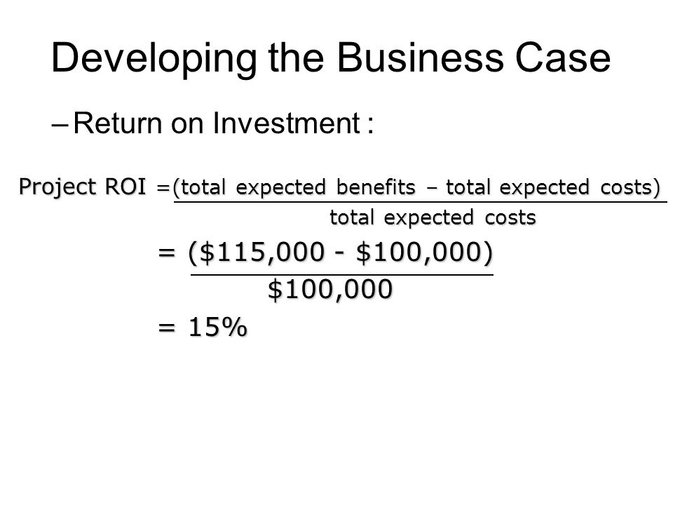 Developing the Business Case –Return on Investment : Project ROI =(total expected benefits – total expected costs) total expected costs total expected