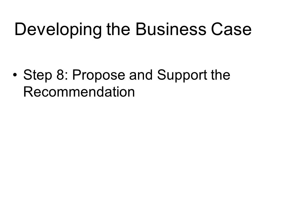 Developing the Business Case Step 8: Propose and Support the Recommendation