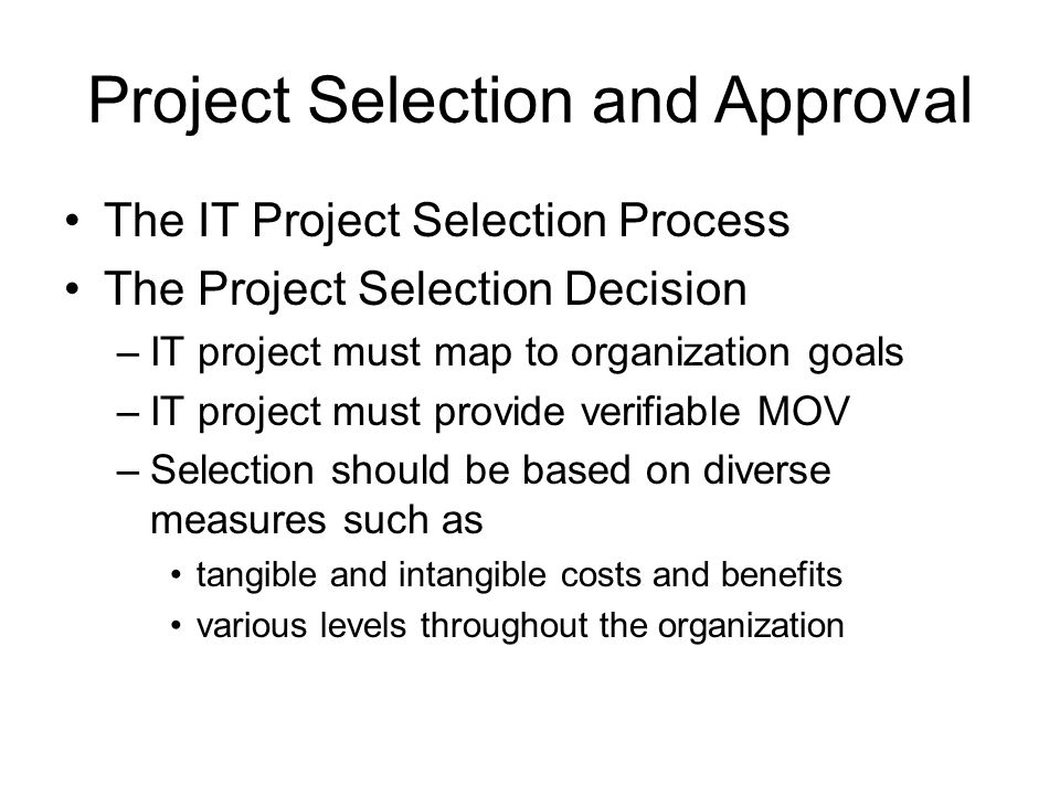 Project Selection and Approval The IT Project Selection Process The Project Selection Decision –IT project must map to organization goals –IT project