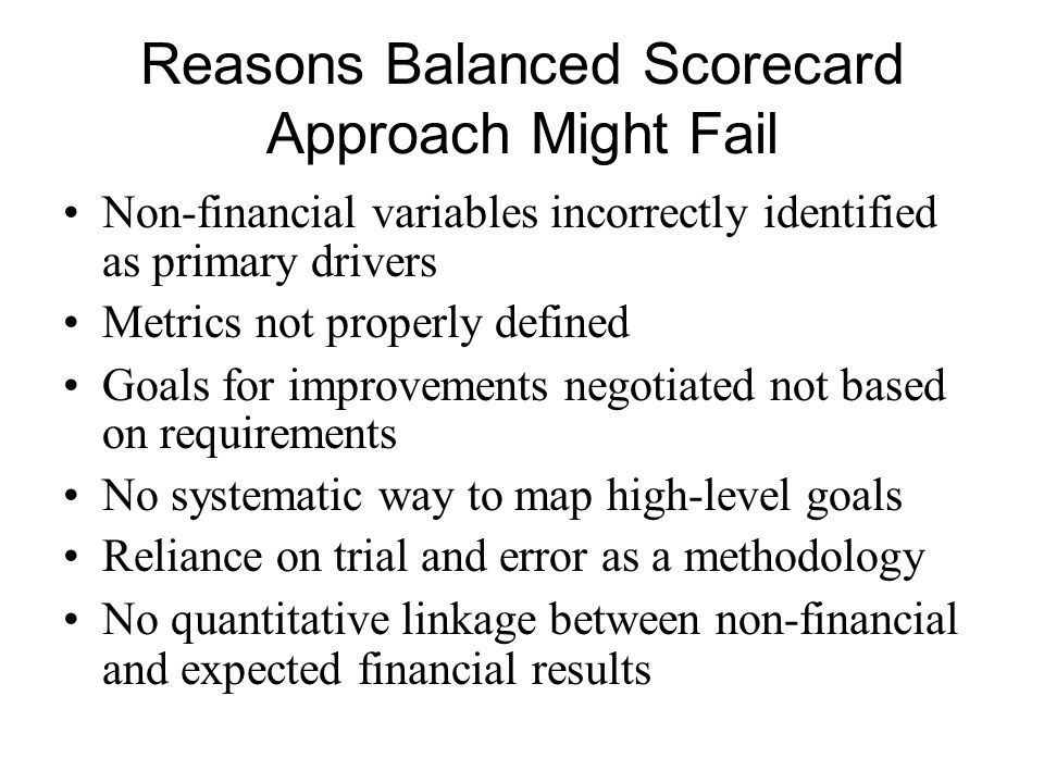 Reasons Balanced Scorecard Approach Might Fail Non-financial variables incorrectly identified as primary drivers Metrics not properly defined Goals fo