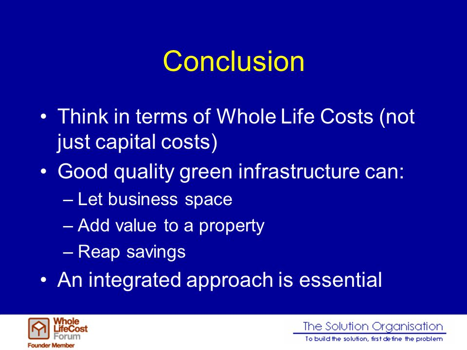 Conclusion Think in terms of Whole Life Costs (not just capital costs) Good quality green infrastructure can: –Let business space –Add value to a property –Reap savings An integrated approach is essential