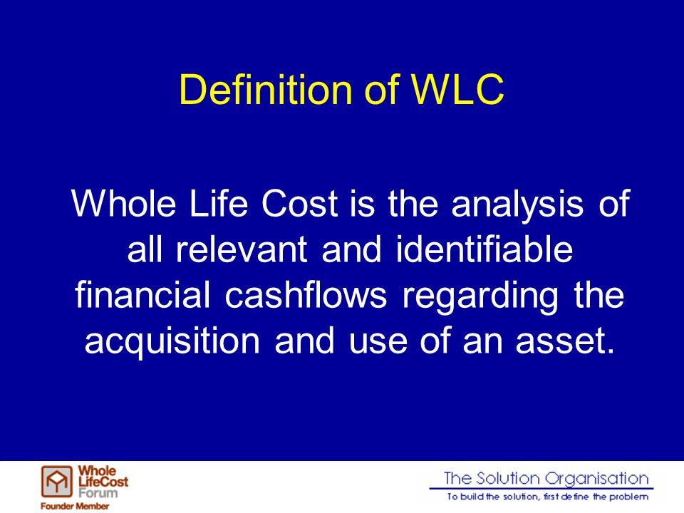 Definition of WLC Whole Life Cost is the analysis of all relevant and identifiable financial cashflows regarding the acquisition and use of an asset.