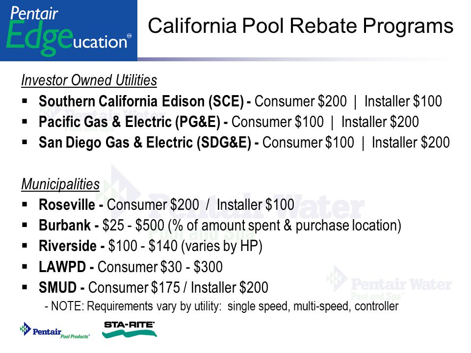 California Pool Rebate Programs Investor Owned Utilities  Southern California Edison (SCE) - Consumer $200   Installer $100  Pacific Gas & Electric