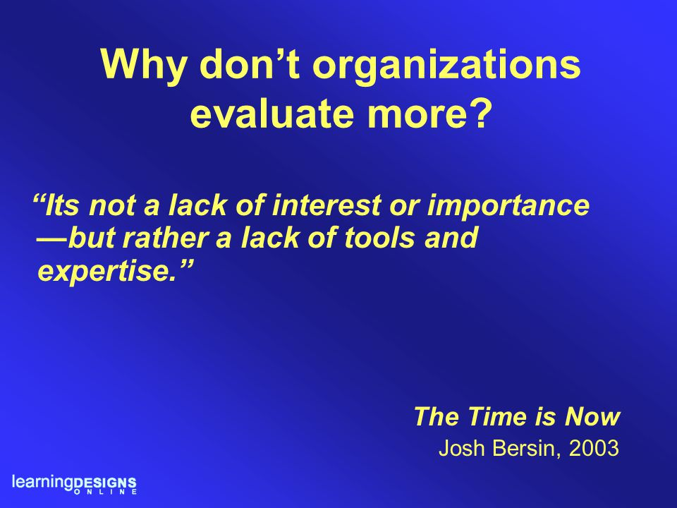 """Why don't organizations evaluate more? """"Its not a lack of interest or importance —but rather a lack of tools and expertise."""" The Time is Now Josh Bers"""