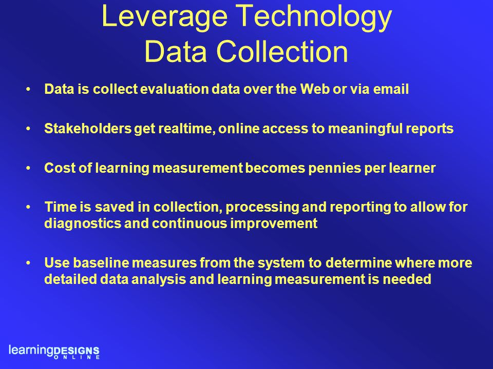 Leverage Technology Data Collection Data is collect evaluation data over the Web or via email Stakeholders get realtime, online access to meaningful r