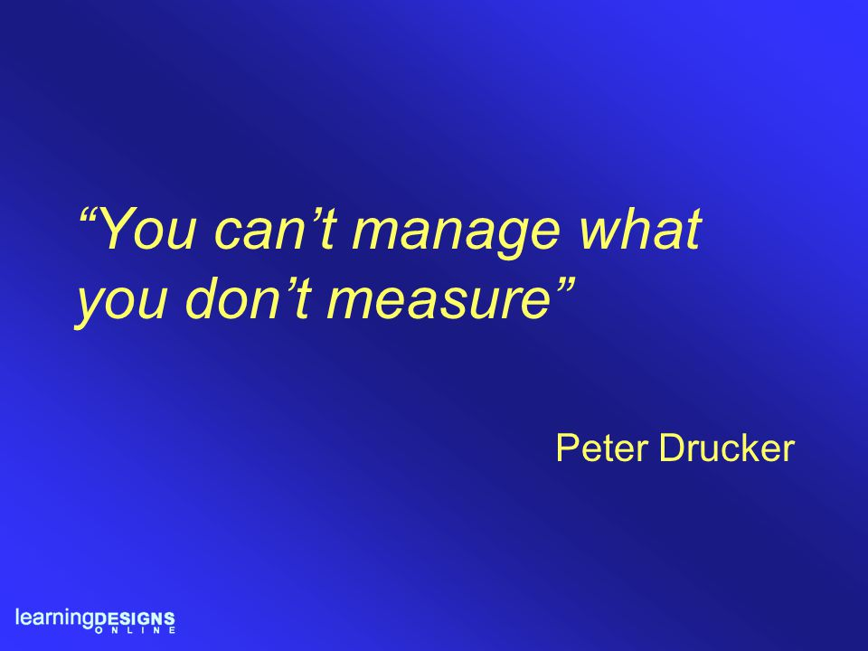 """""""You can't manage what you don't measure"""" Peter Drucker"""