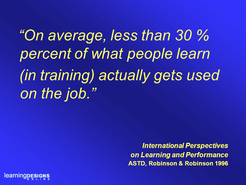 """International Perspectives on Learning and Performance ASTD, Robinson & Robinson 1996 """"On average, less than 30 % percent of what people learn (in tra"""