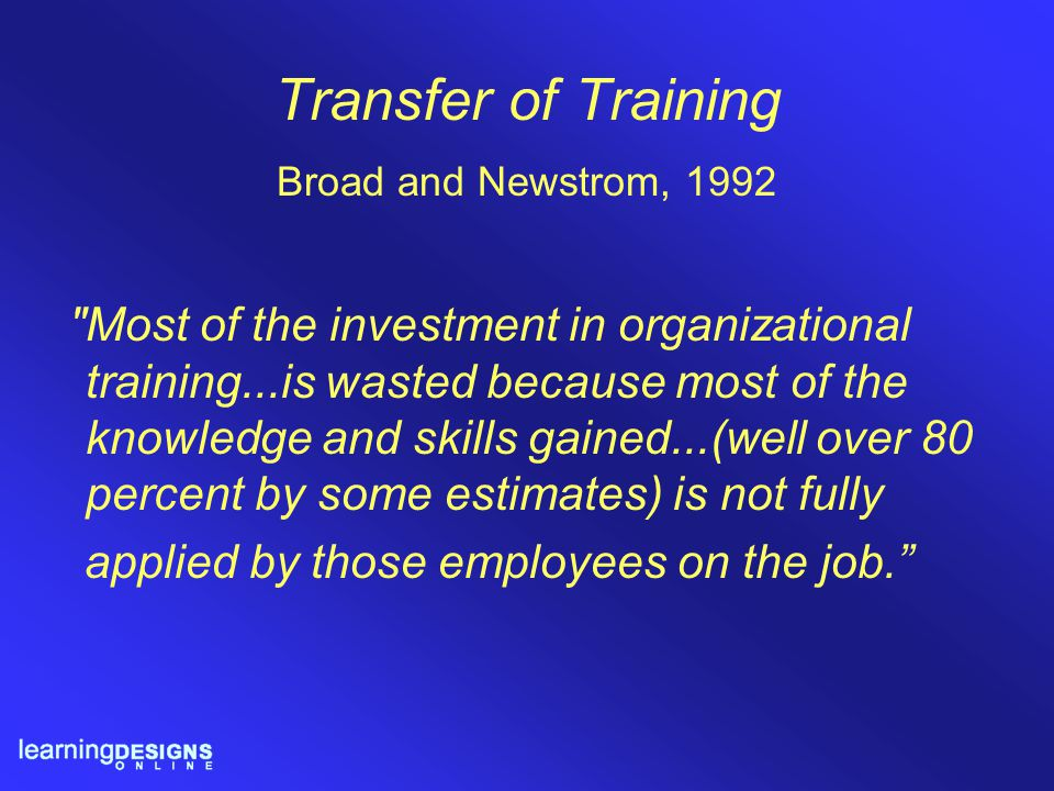 Transfer of Training Broad and Newstrom, 1992 Most of the investment in organizational training...is wasted because most of the knowledge and skills gained...(well over 80 percent by some estimates) is not fully applied by those employees on the job.