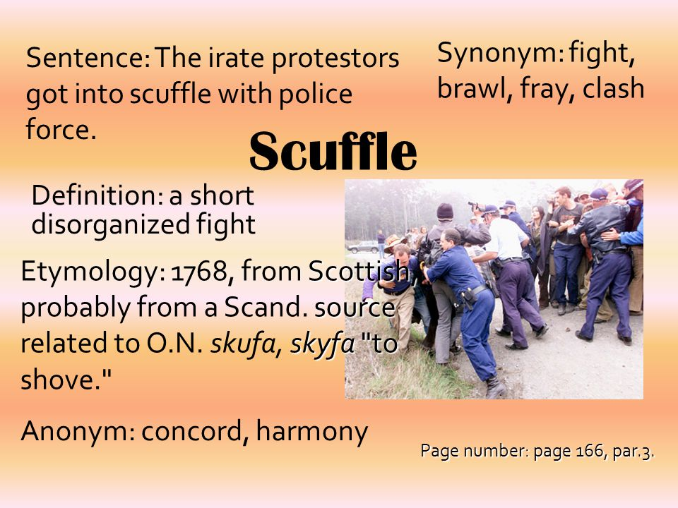 Scuffle Definition: a short disorganized fight Synonym: fight, brawl, fray, clash Sentence: The irate protestors got into scuffle with police force. S